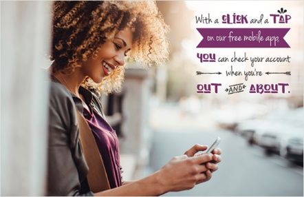 With a click and a tap on our free mobile app, you can check your account when you're out and about.