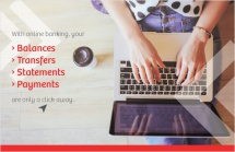 With online banking, your balances, transfers, statements and payments are only a click away.