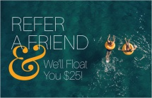Refer a Friend & We'll Float You $25!